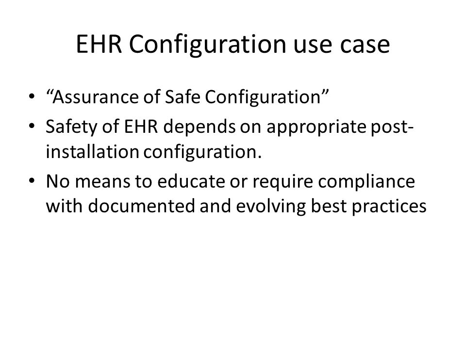 EHR Configuration use case Assurance of Safe Configuration Safety of EHR depends on appropriate post- installation configuration.