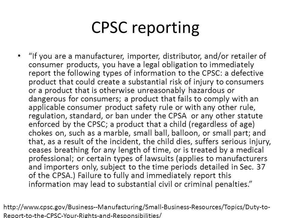 CPSC reporting If you are a manufacturer, importer, distributor, and/or retailer of consumer products, you have a legal obligation to immediately report the following types of information to the CPSC: a defective product that could create a substantial risk of injury to consumers or a product that is otherwise unreasonably hazardous or dangerous for consumers; a product that fails to comply with an applicable consumer product safety rule or with any other rule, regulation, standard, or ban under the CPSA or any other statute enforced by the CPSC; a product that a child (regardless of age) chokes on, such as a marble, small ball, balloon, or small part; and that, as a result of the incident, the child dies, suffers serious injury, ceases breathing for any length of time, or is treated by a medical professional; or certain types of lawsuits (applies to manufacturers and importers only, subject to the time periods detailed in Sec.