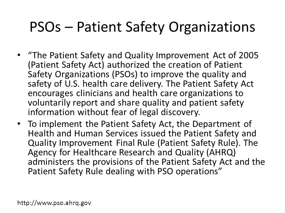 PSOs – Patient Safety Organizations The Patient Safety and Quality Improvement Act of 2005 (Patient Safety Act) authorized the creation of Patient Safety Organizations (PSOs) to improve the quality and safety of U.S.
