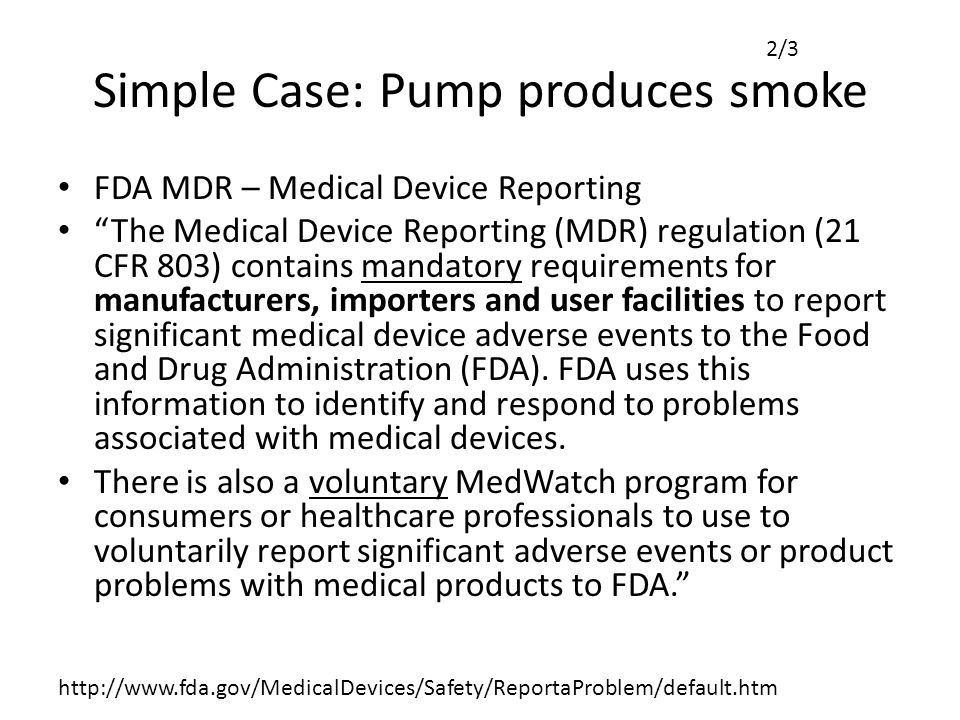 Simple Case: Pump produces smoke FDA MDR – Medical Device Reporting The Medical Device Reporting (MDR) regulation (21 CFR 803) contains mandatory requirements for manufacturers, importers and user facilities to report significant medical device adverse events to the Food and Drug Administration (FDA).
