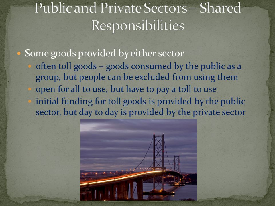 Some goods provided by either sector often toll goods – goods consumed by the public as a group, but people can be excluded from using them open for a