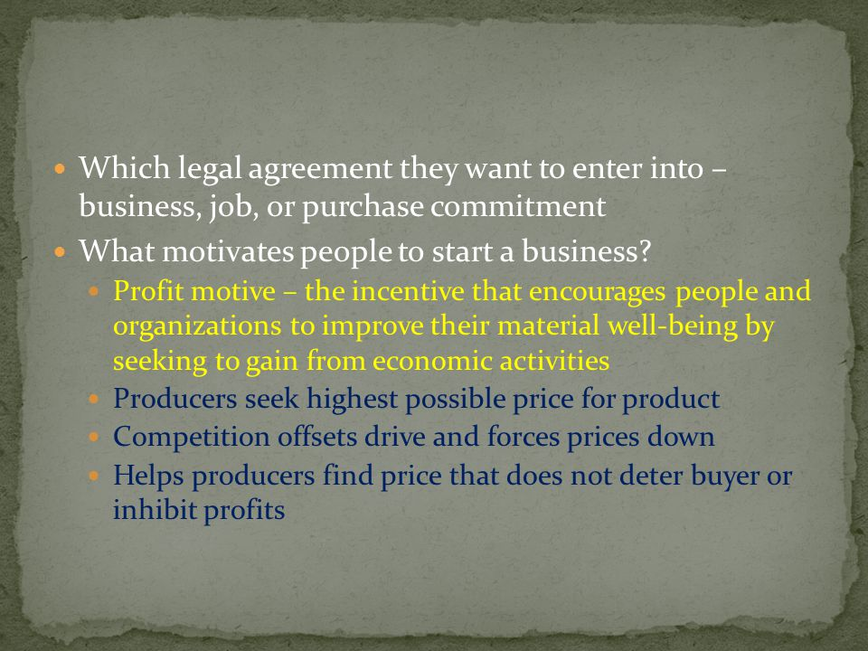 Which legal agreement they want to enter into – business, job, or purchase commitment What motivates people to start a business? Profit motive – the i