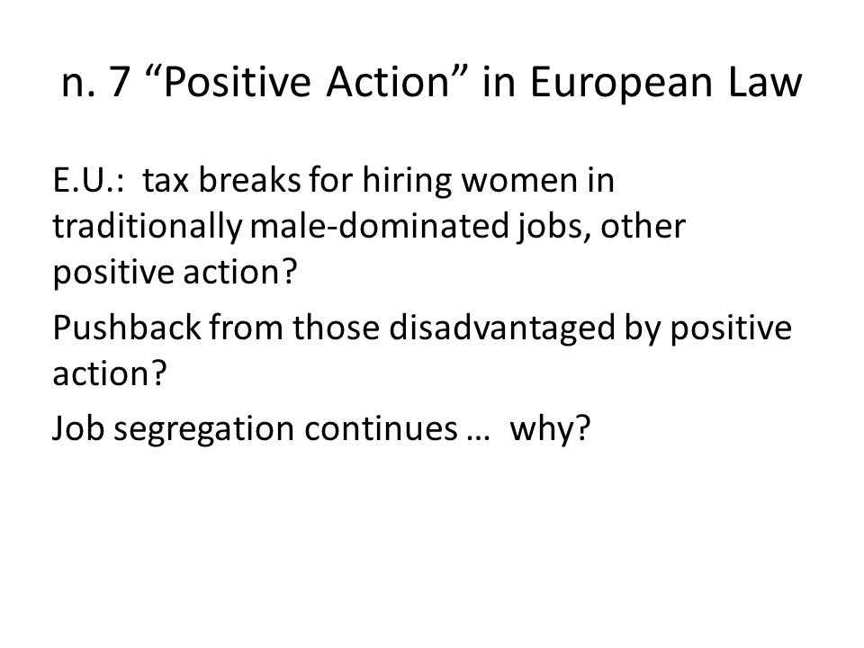 """n. 7 """"Positive Action"""" in European Law E.U.: tax breaks for hiring women in traditionally male-dominated jobs, other positive action? Pushback from th"""