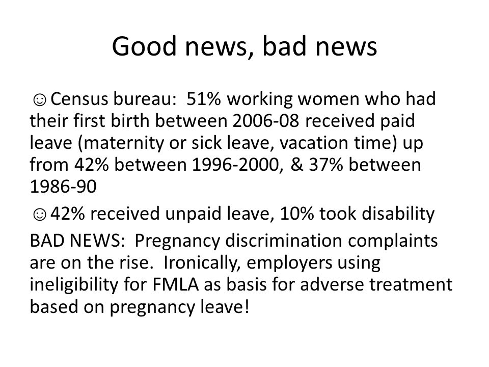 Good news, bad news ☺ Census bureau: 51% working women who had their first birth between 2006-08 received paid leave (maternity or sick leave, vacation time) up from 42% between 1996-2000, & 37% between 1986-90 ☺ 42% received unpaid leave, 10% took disability BAD NEWS: Pregnancy discrimination complaints are on the rise.