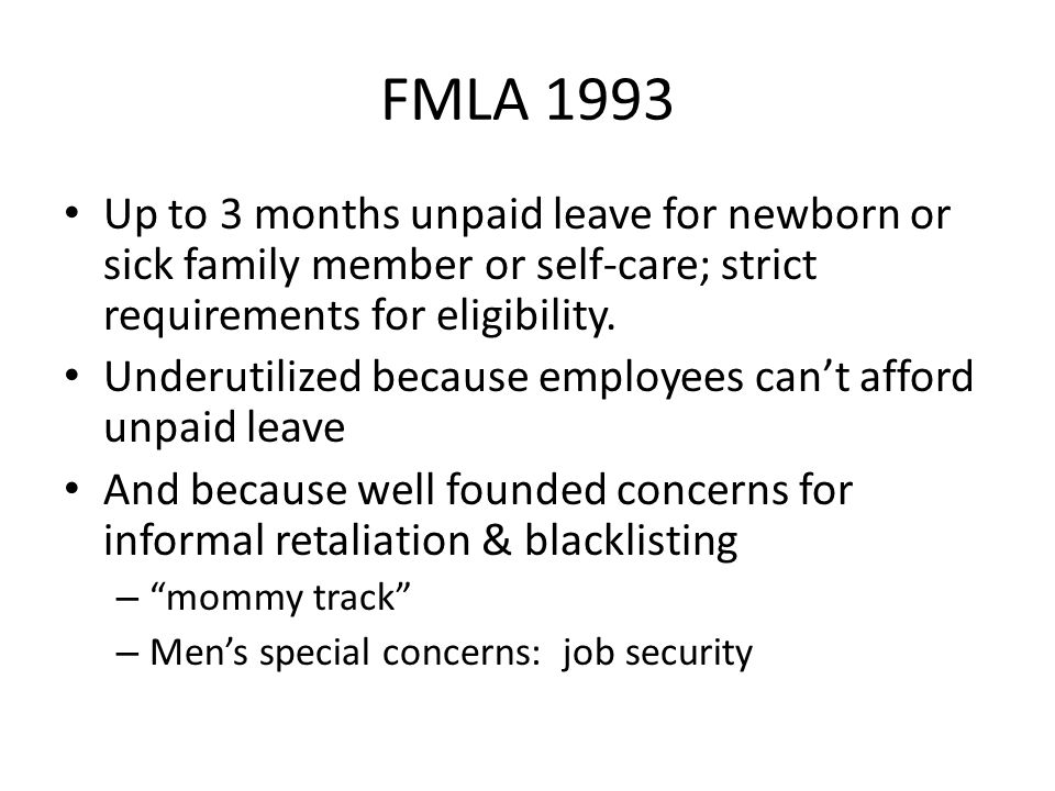 FMLA 1993 Up to 3 months unpaid leave for newborn or sick family member or self-care; strict requirements for eligibility.