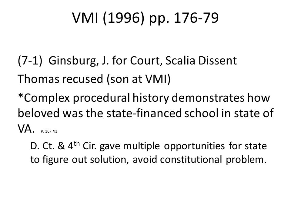 VMI (1996) pp. 176-79 (7-1) Ginsburg, J. for Court, Scalia Dissent Thomas recused (son at VMI) *Complex procedural history demonstrates how beloved wa
