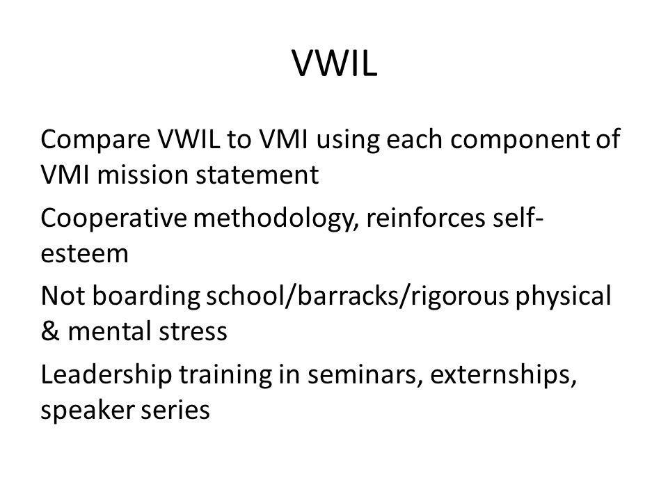 VWIL Compare VWIL to VMI using each component of VMI mission statement Cooperative methodology, reinforces self- esteem Not boarding school/barracks/rigorous physical & mental stress Leadership training in seminars, externships, speaker series