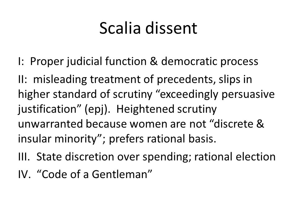 Scalia dissent I: Proper judicial function & democratic process II: misleading treatment of precedents, slips in higher standard of scrutiny exceedingly persuasive justification (epj).