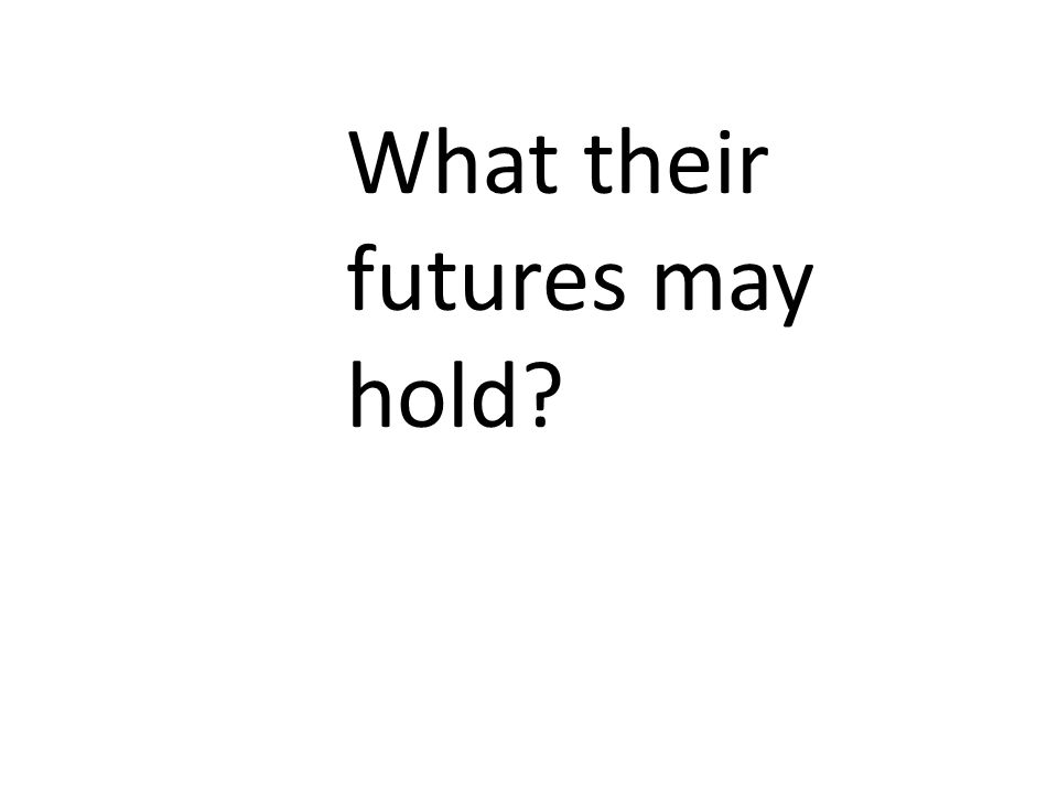 What their futures may hold?
