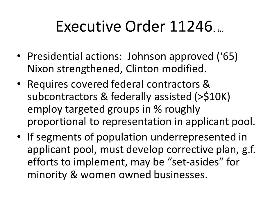 Executive Order 11246 p. 126 Presidential actions: Johnson approved ('65) Nixon strengthened, Clinton modified. Requires covered federal contractors &