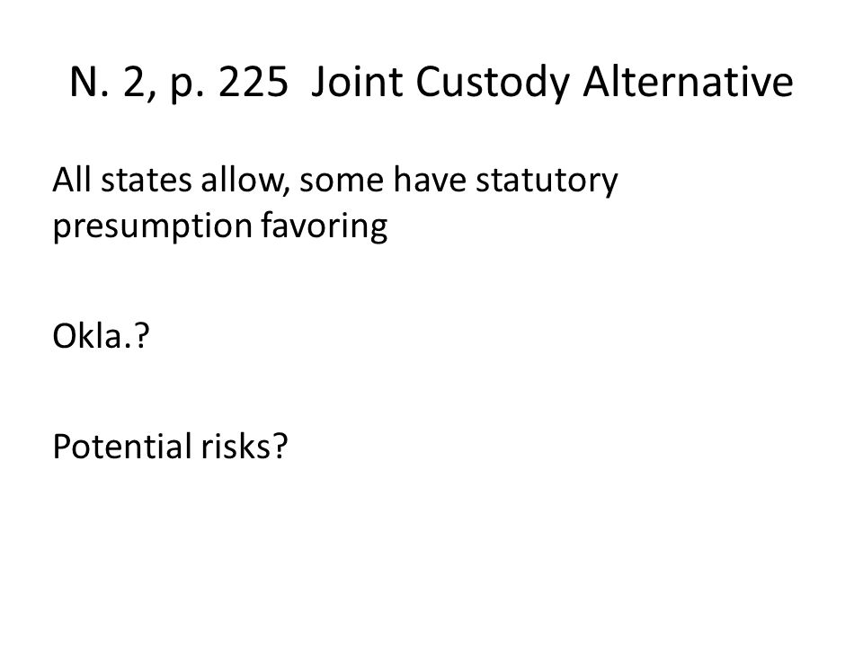 N. 2, p. 225 Joint Custody Alternative All states allow, some have statutory presumption favoring Okla.? Potential risks?