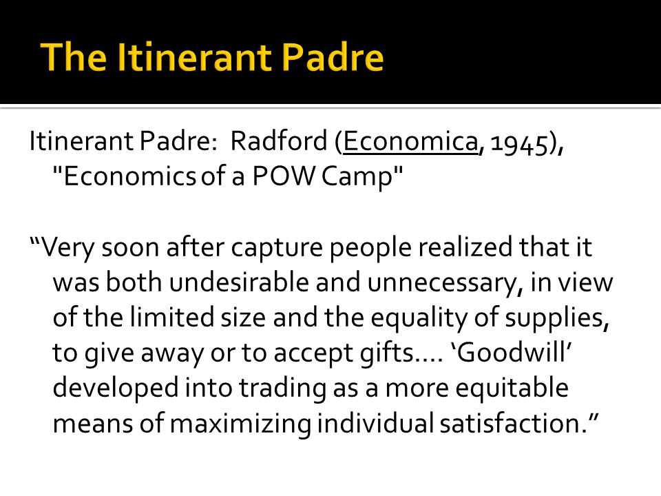 Itinerant Padre: Radford (Economica, 1945), Economics of a POW Camp Very soon after capture people realized that it was both undesirable and unnecessary, in view of the limited size and the equality of supplies, to give away or to accept gifts....