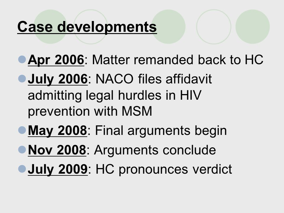 Case developments Apr 2006: Matter remanded back to HC July 2006: NACO files affidavit admitting legal hurdles in HIV prevention with MSM May 2008: Final arguments begin Nov 2008: Arguments conclude July 2009: HC pronounces verdict