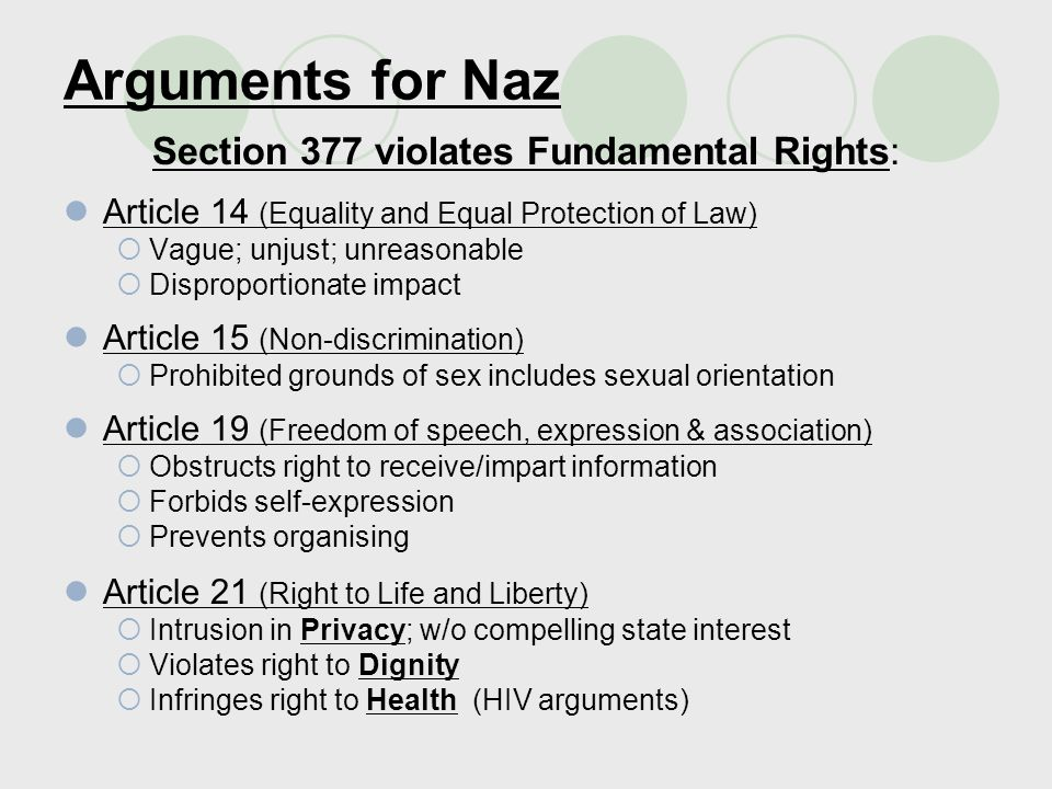 Counter arguments by Govt of India Substantive Arguments Article 14:  Not arbitrary; clear intent to prevent acts against nature  No disparate impact; covers heterosexual too Article 15: Constitution does not recognise sexual orientation and/or sexual minorities Article 19: No hindrance to freedoms; eg: gay parades Article 21:  No right to commit an offence; private/adult/consent irrelevant  Injurious to public health Decriminalization will increase AIDS Homosexuality is a disease  Threatens public order  Against public morality Section 377 preserves public interest; restrictions on rights justified