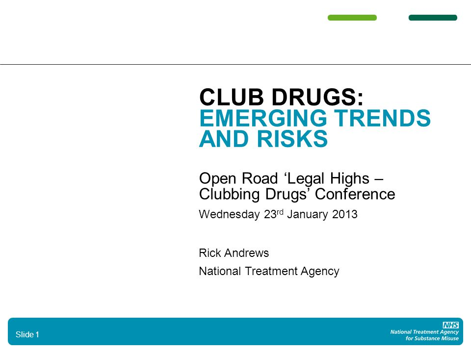 CLUB DRUGS: EMERGING TRENDS AND RISKS Open Road 'Legal Highs – Clubbing Drugs' Conference Wednesday 23 rd January 2013 Rick Andrews National Treatment Agency Slide 1