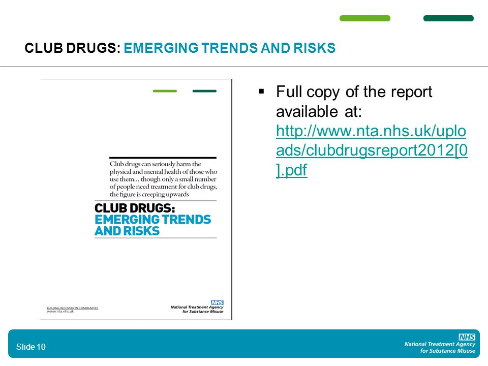 10 CLUB DRUGS: EMERGING TRENDS AND RISKS  Full copy of the report available at: http://www.nta.nhs.uk/uplo ads/clubdrugsreport2012[0 ].pdf http://www