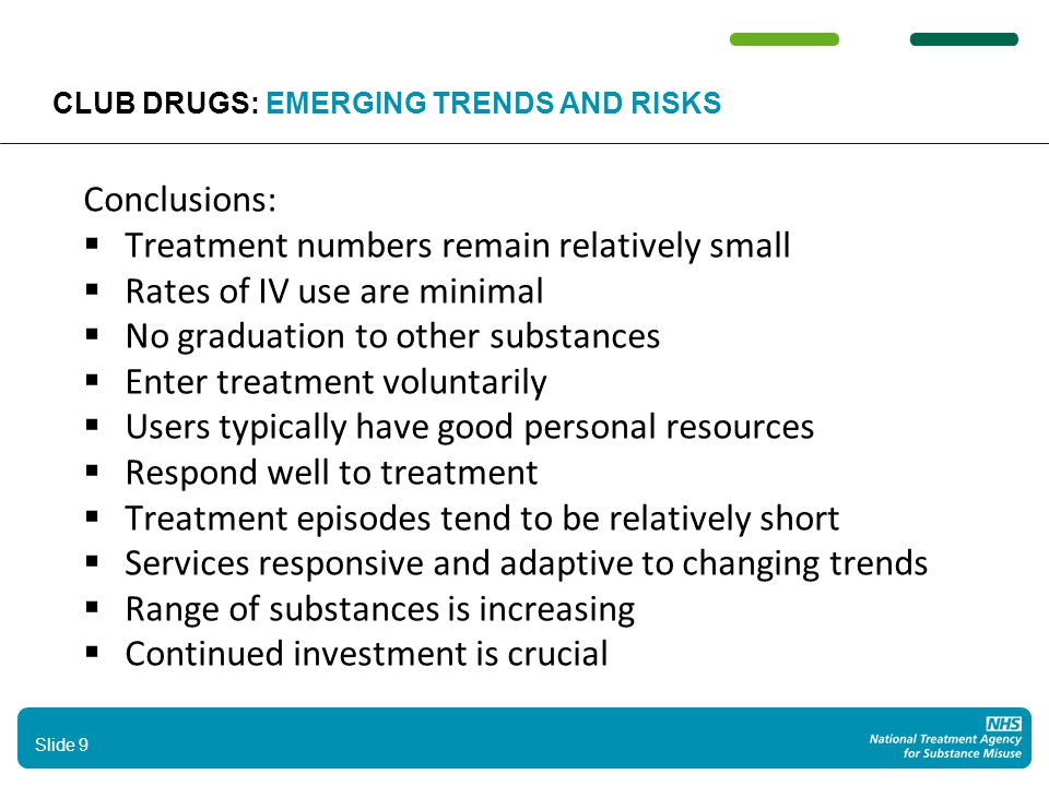 Conclusions:  Treatment numbers remain relatively small  Rates of IV use are minimal  No graduation to other substances  Enter treatment voluntarily  Users typically have good personal resources  Respond well to treatment  Treatment episodes tend to be relatively short  Services responsive and adaptive to changing trends  Range of substances is increasing  Continued investment is crucial 9 Slide 9 CLUB DRUGS: EMERGING TRENDS AND RISKS