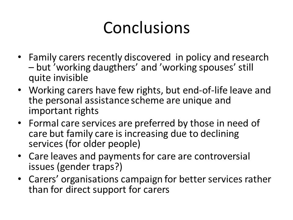 Conclusions Family carers recently discovered in policy and research – but 'working daugthers' and 'working spouses' still quite invisible Working carers have few rights, but end-of-life leave and the personal assistance scheme are unique and important rights Formal care services are preferred by those in need of care but family care is increasing due to declining services (for older people) Care leaves and payments for care are controversial issues (gender traps ) Carers' organisations campaign for better services rather than for direct support for carers