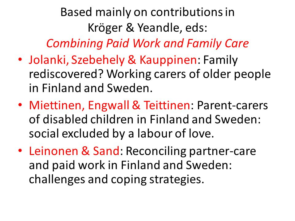 Employment related policies Hardly any rights – only end-of-life leave When caring for an adult: – No right to flexible or reduced hours – No right to time off for emergencies – No right to return to work after period of care (except for after 'end-of-life leave') Very different from employment policies for parents of small children: – Paid parental leave until child is 1.5 yrs – Paid temporary leave for sick child (up to 60 days per year) until 12 yrs (21 yrs if child is disabled) – Right to keep full-time job and work part time until child is 8 ; reduced hours not paid.