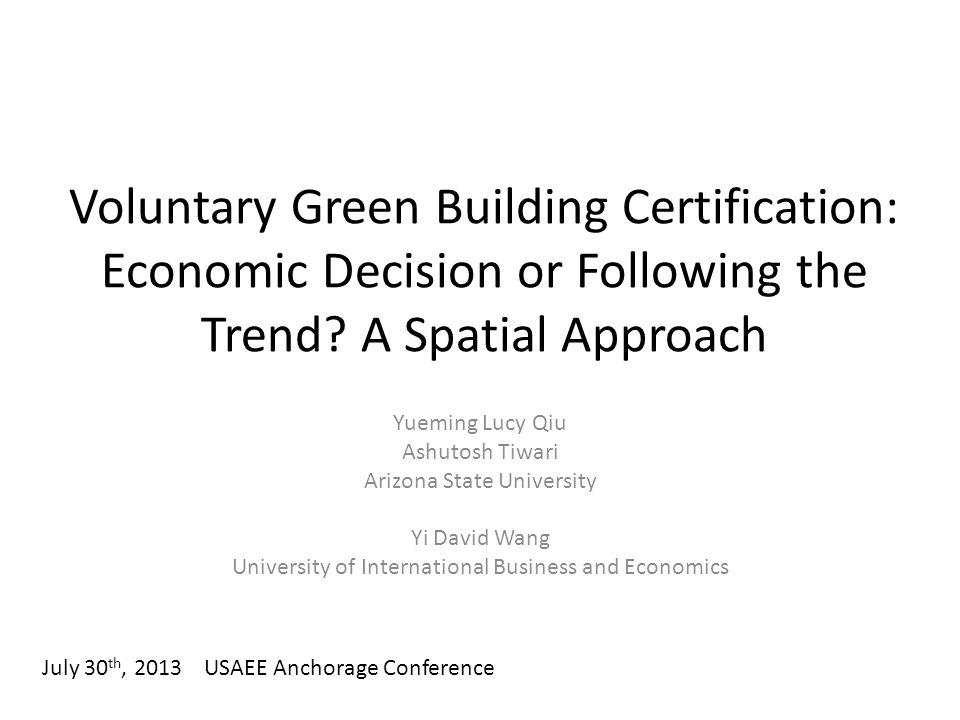 Voluntary Green Building Certification: Economic Decision or Following the Trend? A Spatial Approach Yueming Lucy Qiu Ashutosh Tiwari Arizona State Un