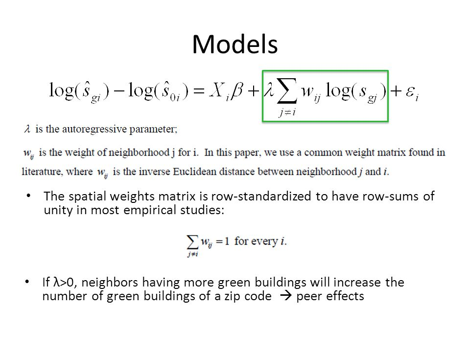 Models The spatial weights matrix is row-standardized to have row-sums of unity in most empirical studies: If λ>0, neighbors having more green buildings will increase the number of green buildings of a zip code  peer effects