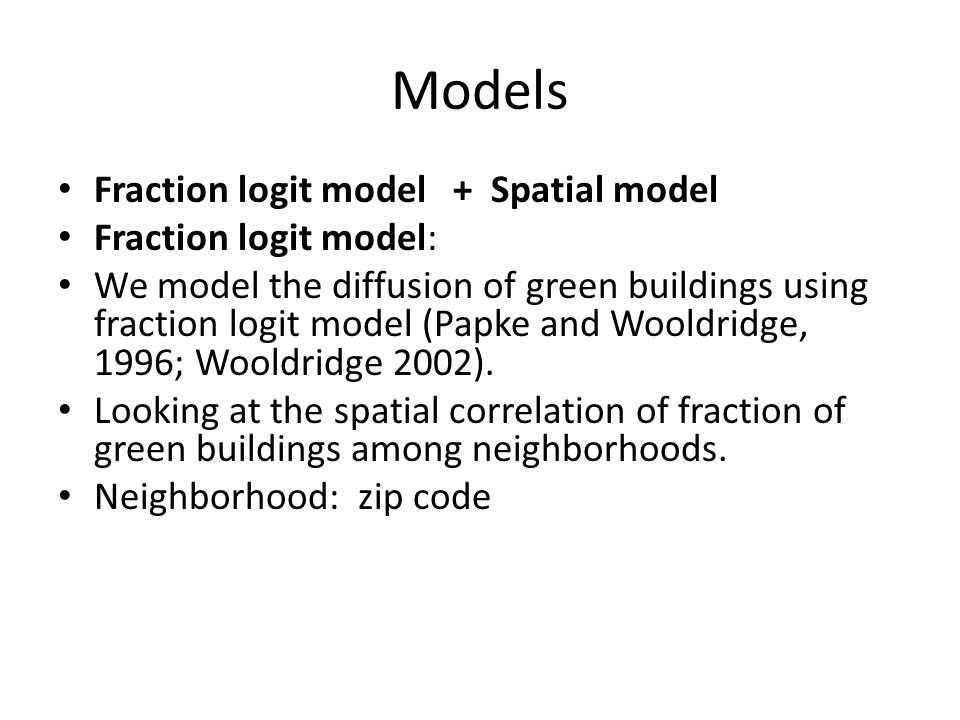 Models Fraction logit model + Spatial model Fraction logit model: We model the diffusion of green buildings using fraction logit model (Papke and Wooldridge, 1996; Wooldridge 2002).