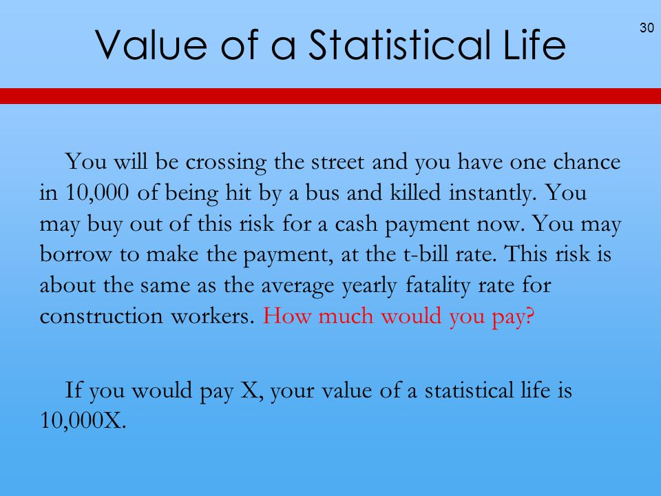 Value of a Statistical Life You will be crossing the street and you have one chance in 10,000 of being hit by a bus and killed instantly.