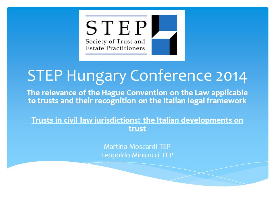 STEP Hungary Conference 2014 The relevance of the Hague Convention on the Law applicable to trusts and their recognition on the Italian legal framework Trusts in civil law jurisdictions : the Italian developments on trust Martina Moscardi TEP Leopoldo Minicucci TEP