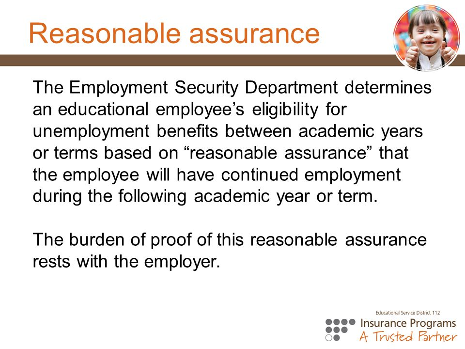 Reasonable assurance The Employment Security Department determines an educational employee's eligibility for unemployment benefits between academic years or terms based on reasonable assurance that the employee will have continued employment during the following academic year or term.