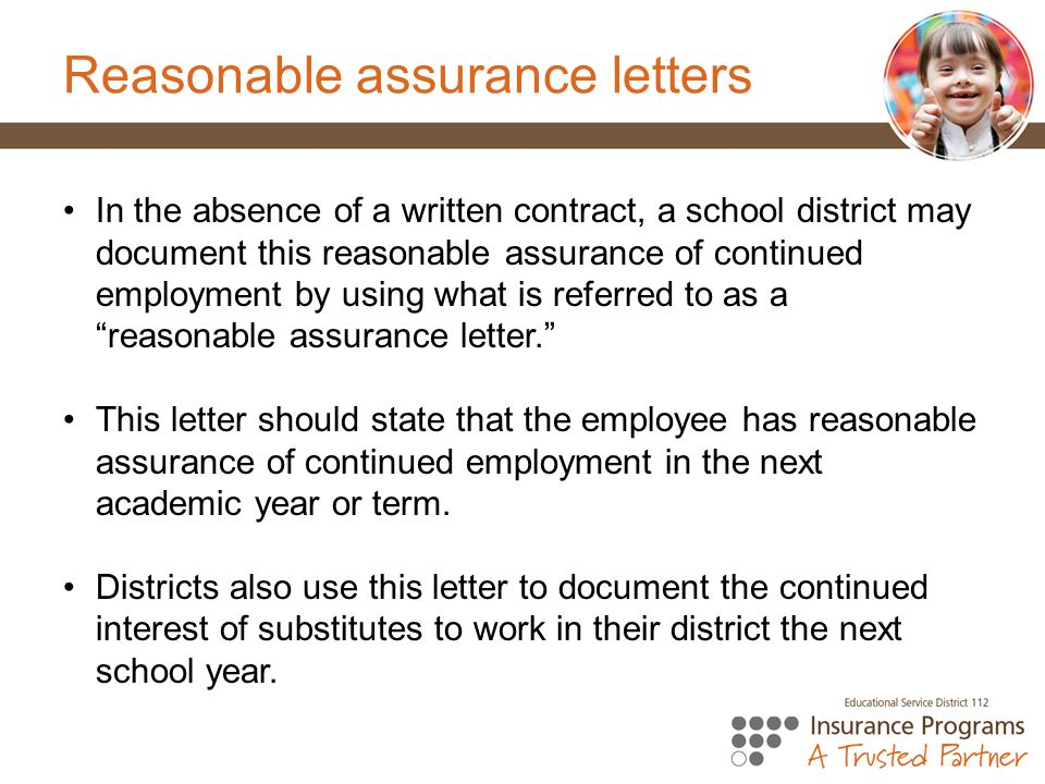 Reasonable assurance letters In the absence of a written contract, a school district may document this reasonable assurance of continued employment by using what is referred to as a reasonable assurance letter. This letter should state that the employee has reasonable assurance of continued employment in the next academic year or term.