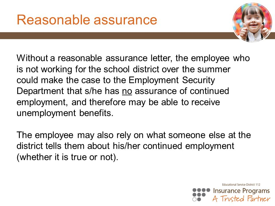 Reasonable assurance Without a reasonable assurance letter, the employee who is not working for the school district over the summer could make the case to the Employment Security Department that s/he has no assurance of continued employment, and therefore may be able to receive unemployment benefits.