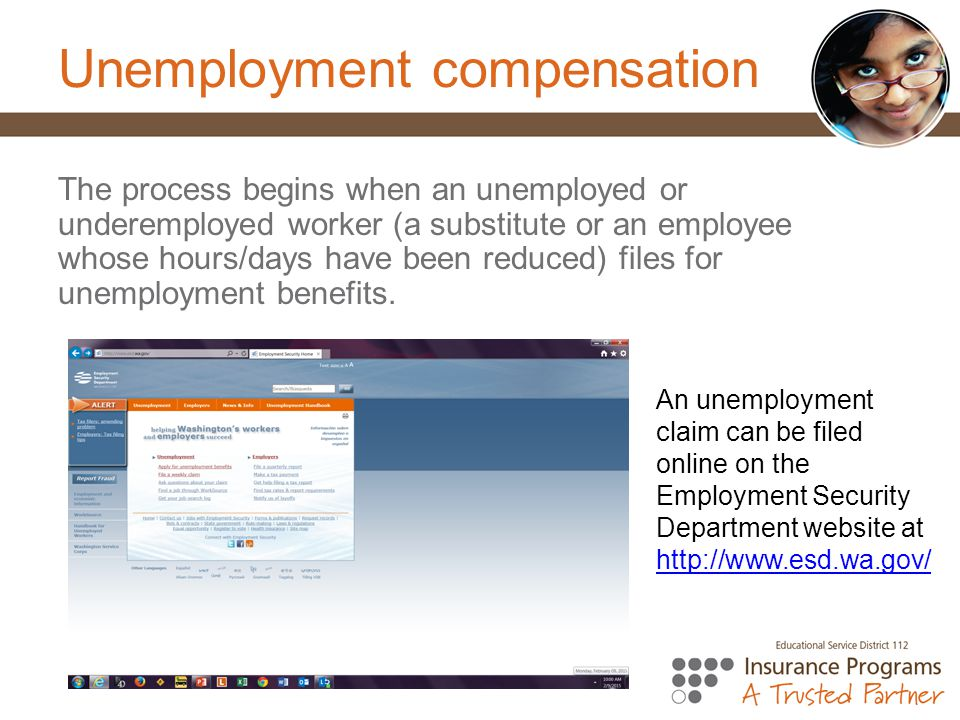 Unemployment compensation The process begins when an unemployed or underemployed worker (a substitute or an employee whose hours/days have been reduced) files for unemployment benefits.