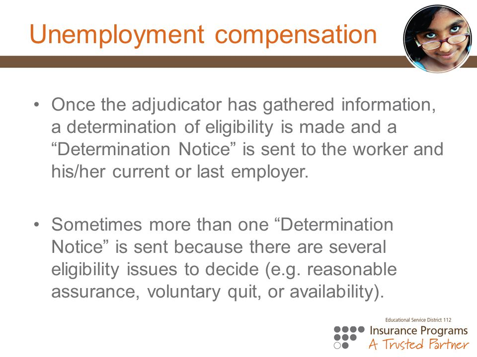Unemployment compensation Once the adjudicator has gathered information, a determination of eligibility is made and a Determination Notice is sent to the worker and his/her current or last employer.