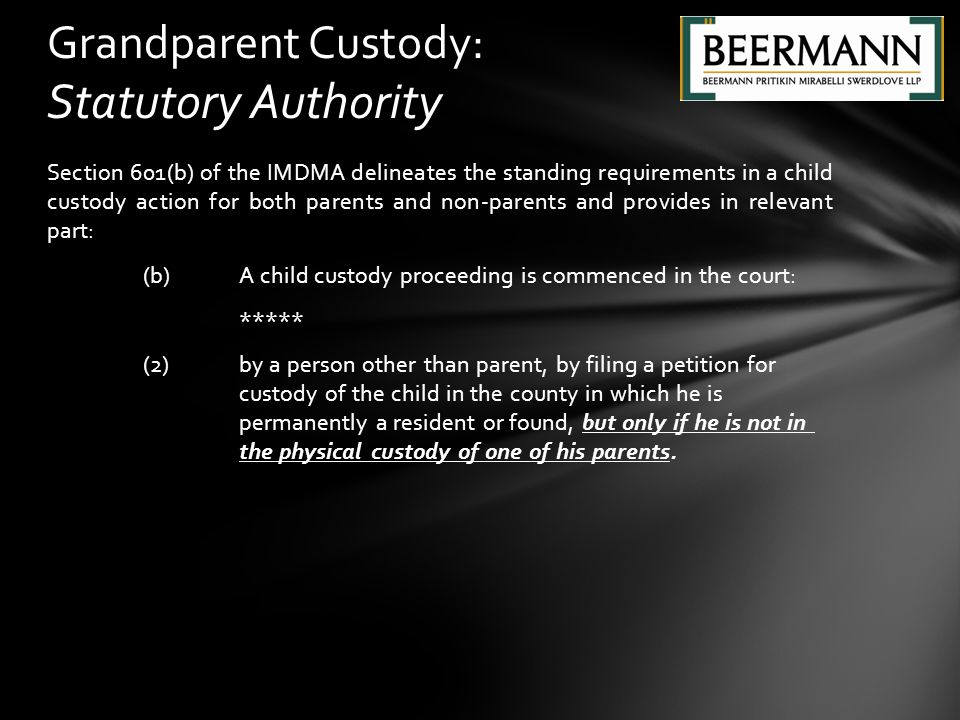 Section 601(b) of the IMDMA delineates the standing requirements in a child custody action for both parents and non-parents and provides in relevant part: (b)A child custody proceeding is commenced in the court: ***** (2) by a person other than parent, by filing a petition for custody of the child in the county in which he is permanently a resident or found, but only if he is not in the physical custody of one of his parents.