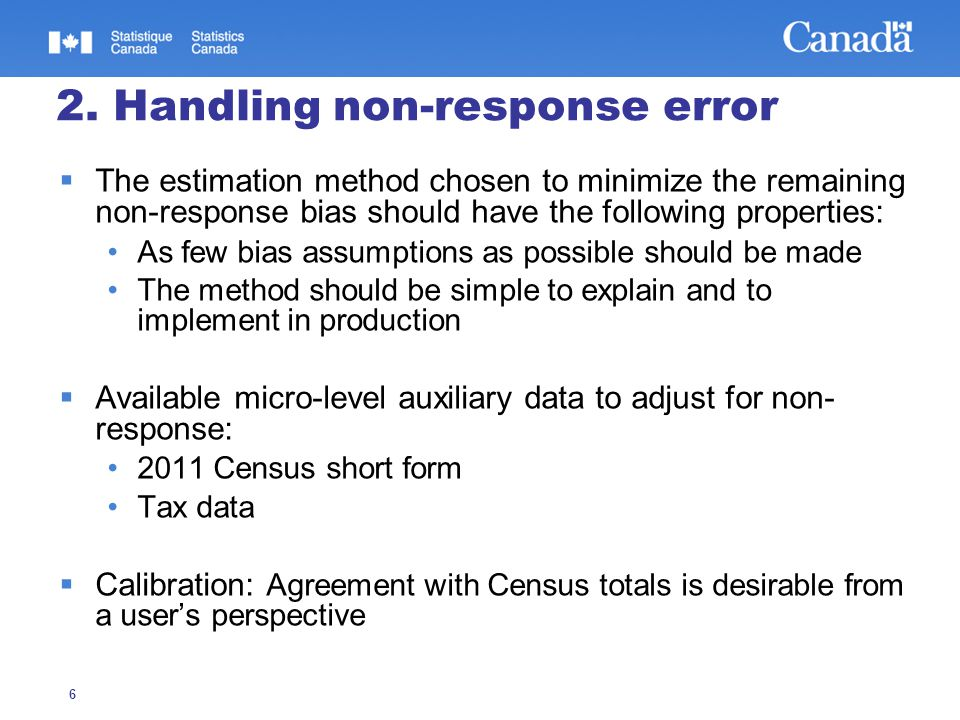 6 2. Handling non-response error  The estimation method chosen to minimize the remaining non-response bias should have the following properties: As f