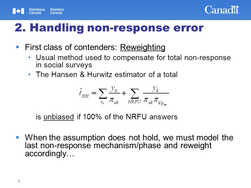 7 2. Handling non-response error  First class of contenders: Reweighting Usual method used to compensate for total non-response in social surveys The