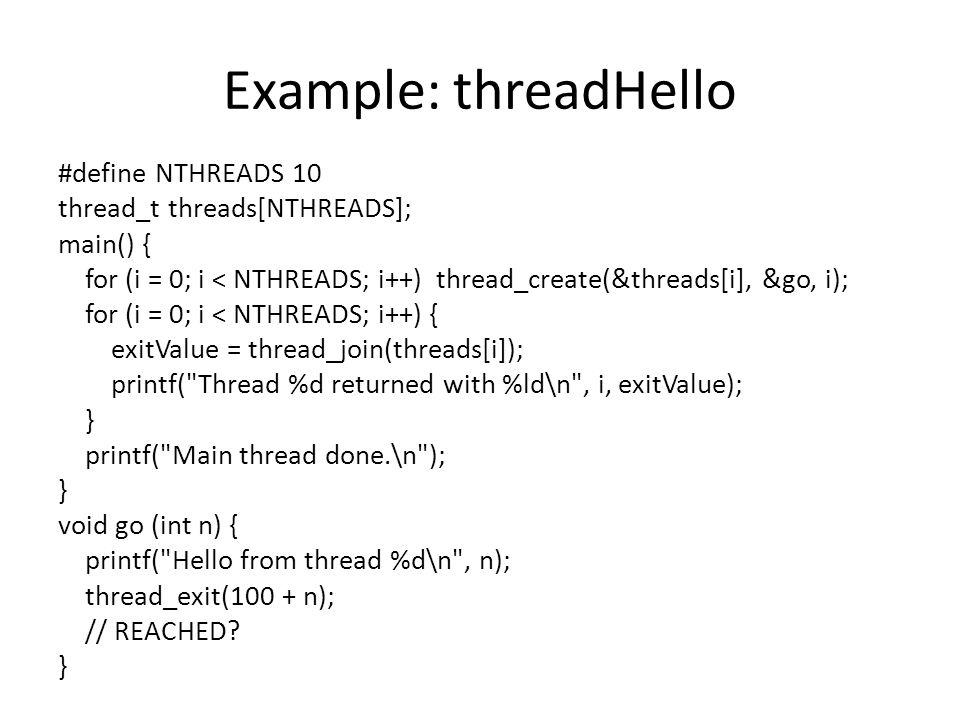 Example: threadHello #define NTHREADS 10 thread_t threads[NTHREADS]; main() { for (i = 0; i < NTHREADS; i++) thread_create(&threads[i], &go, i); for (i = 0; i < NTHREADS; i++) { exitValue = thread_join(threads[i]); printf( Thread %d returned with %ld\n , i, exitValue); } printf( Main thread done.\n ); } void go (int n) { printf( Hello from thread %d\n , n); thread_exit(100 + n); // REACHED.