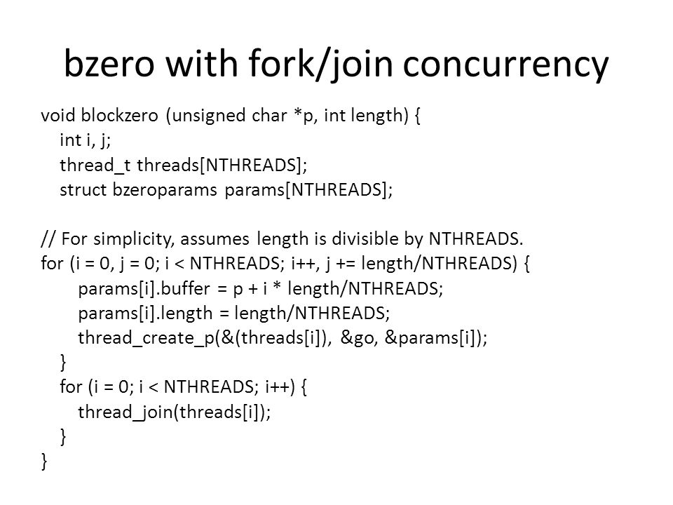 bzero with fork/join concurrency void blockzero (unsigned char *p, int length) { int i, j; thread_t threads[NTHREADS]; struct bzeroparams params[NTHREADS]; // For simplicity, assumes length is divisible by NTHREADS.