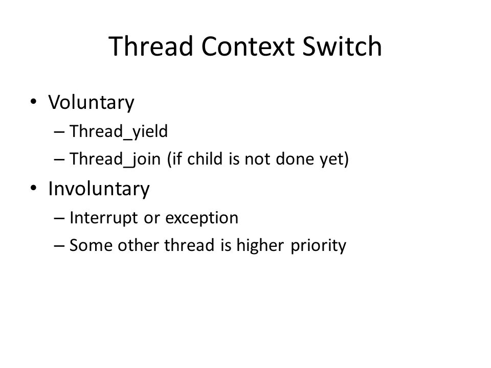 Thread Context Switch Voluntary – Thread_yield – Thread_join (if child is not done yet) Involuntary – Interrupt or exception – Some other thread is higher priority