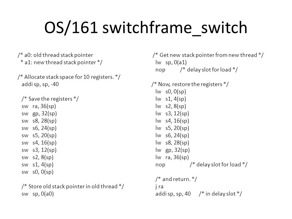 OS/161 switchframe_switch /* a0: old thread stack pointer * a1: new thread stack pointer */ /* Allocate stack space for 10 registers.