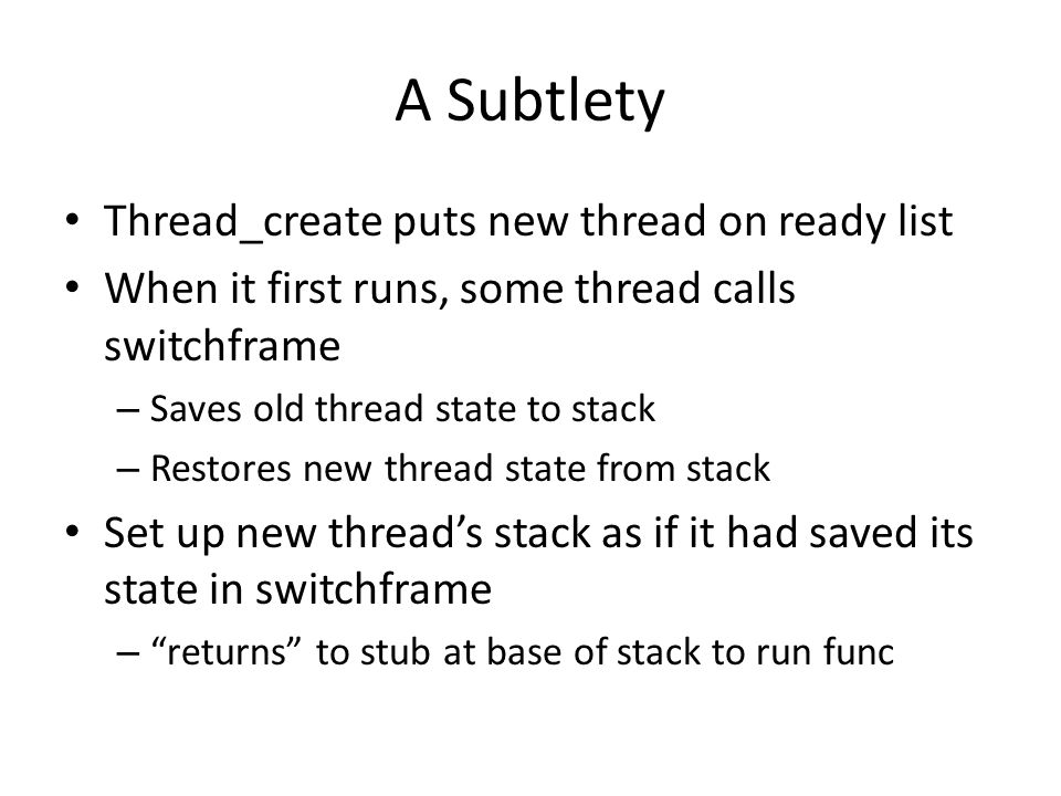 A Subtlety Thread_create puts new thread on ready list When it first runs, some thread calls switchframe – Saves old thread state to stack – Restores new thread state from stack Set up new thread's stack as if it had saved its state in switchframe – returns to stub at base of stack to run func