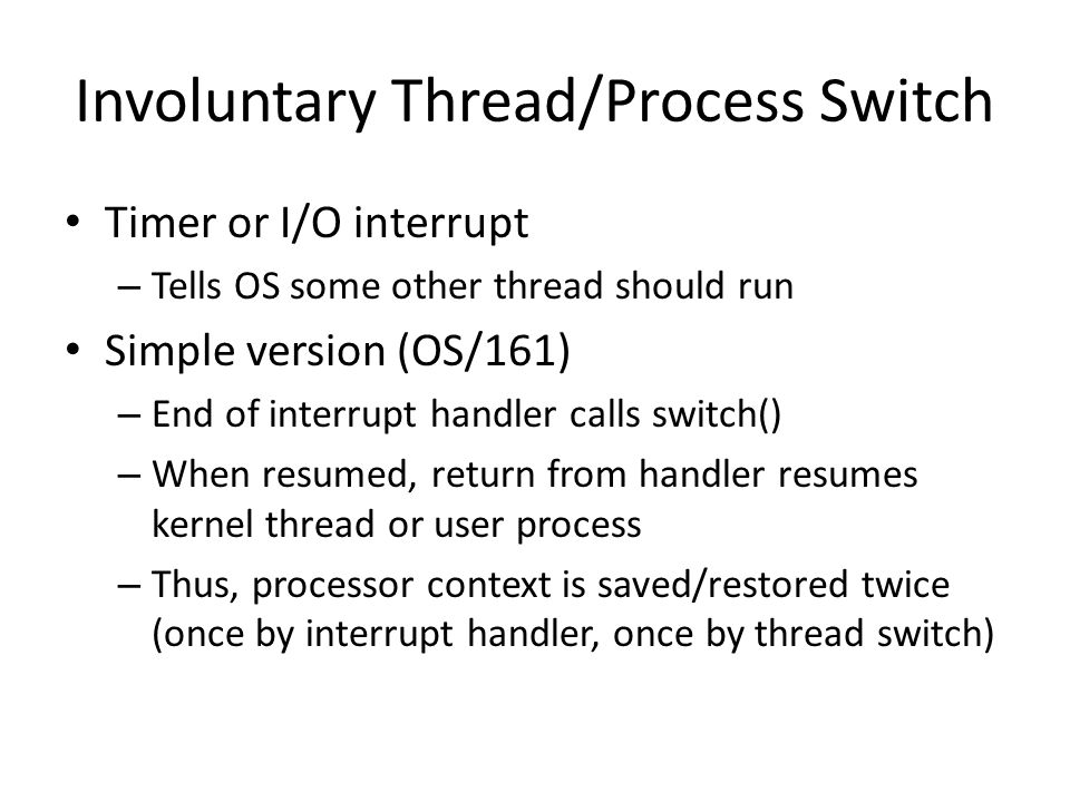 Involuntary Thread/Process Switch Timer or I/O interrupt – Tells OS some other thread should run Simple version (OS/161) – End of interrupt handler calls switch() – When resumed, return from handler resumes kernel thread or user process – Thus, processor context is saved/restored twice (once by interrupt handler, once by thread switch)