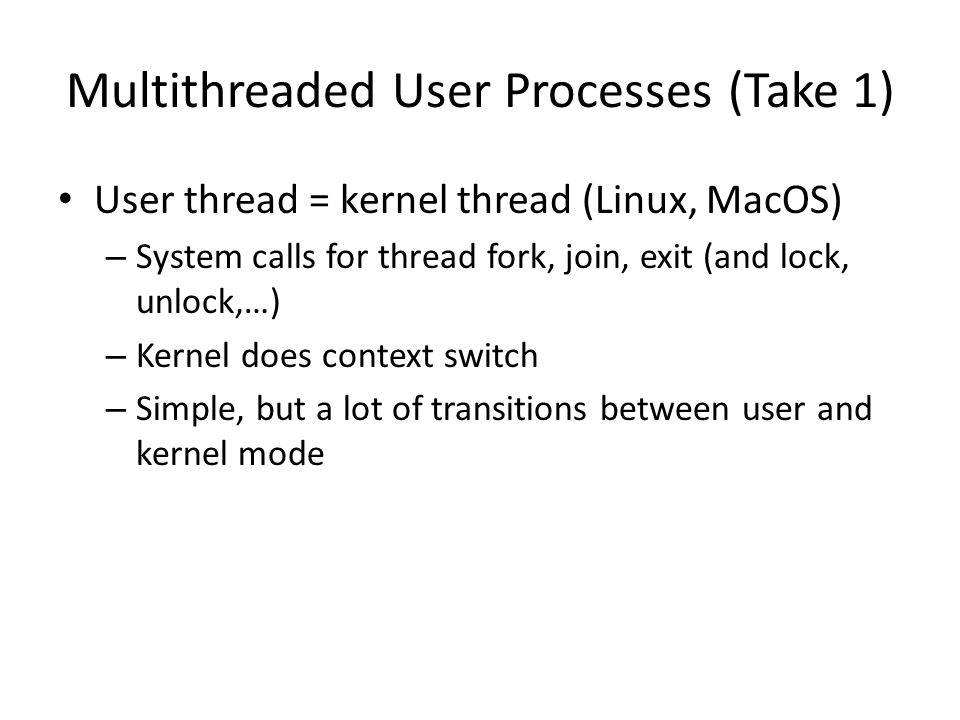Multithreaded User Processes (Take 1) User thread = kernel thread (Linux, MacOS) – System calls for thread fork, join, exit (and lock, unlock,…) – Kernel does context switch – Simple, but a lot of transitions between user and kernel mode