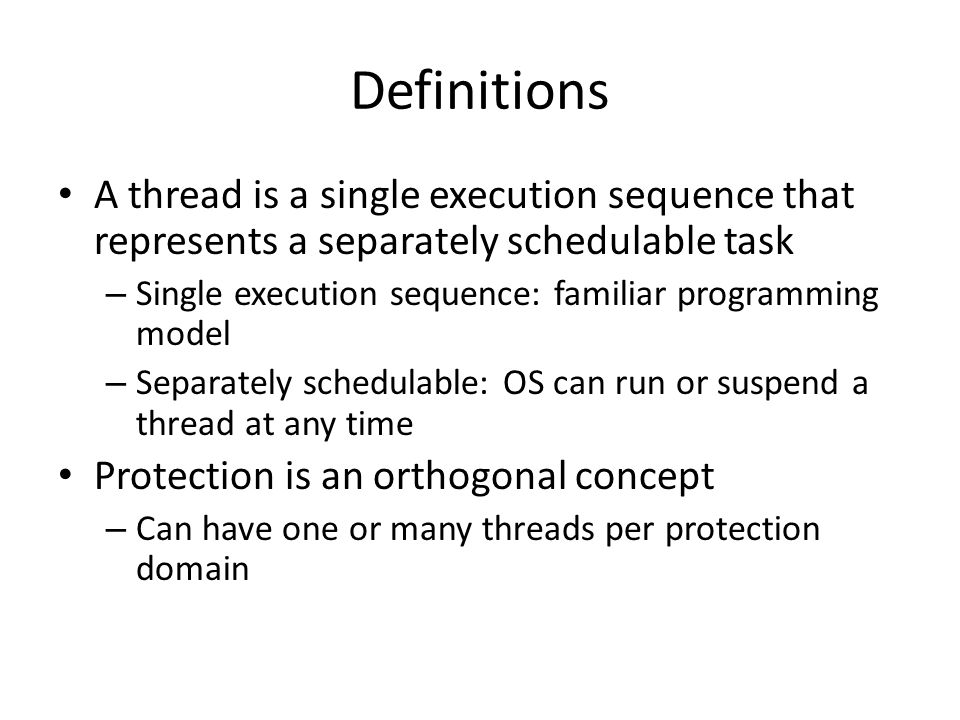 Definitions A thread is a single execution sequence that represents a separately schedulable task – Single execution sequence: familiar programming model – Separately schedulable: OS can run or suspend a thread at any time Protection is an orthogonal concept – Can have one or many threads per protection domain