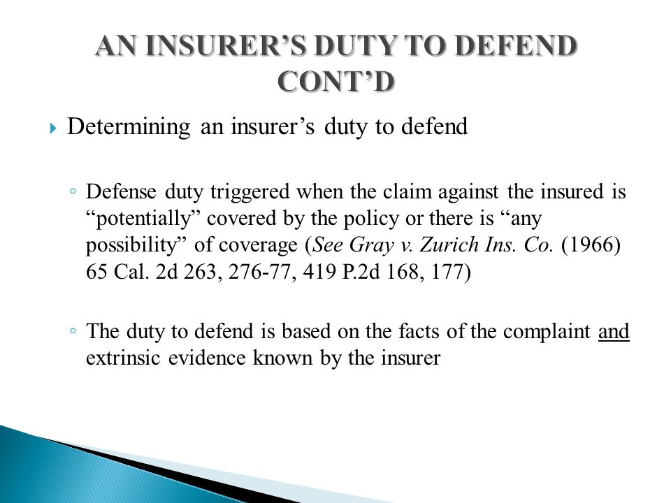  Determining an insurer's duty to defend ◦ Defense duty triggered when the claim against the insured is potentially covered by the policy or there is any possibility of coverage (See Gray v.