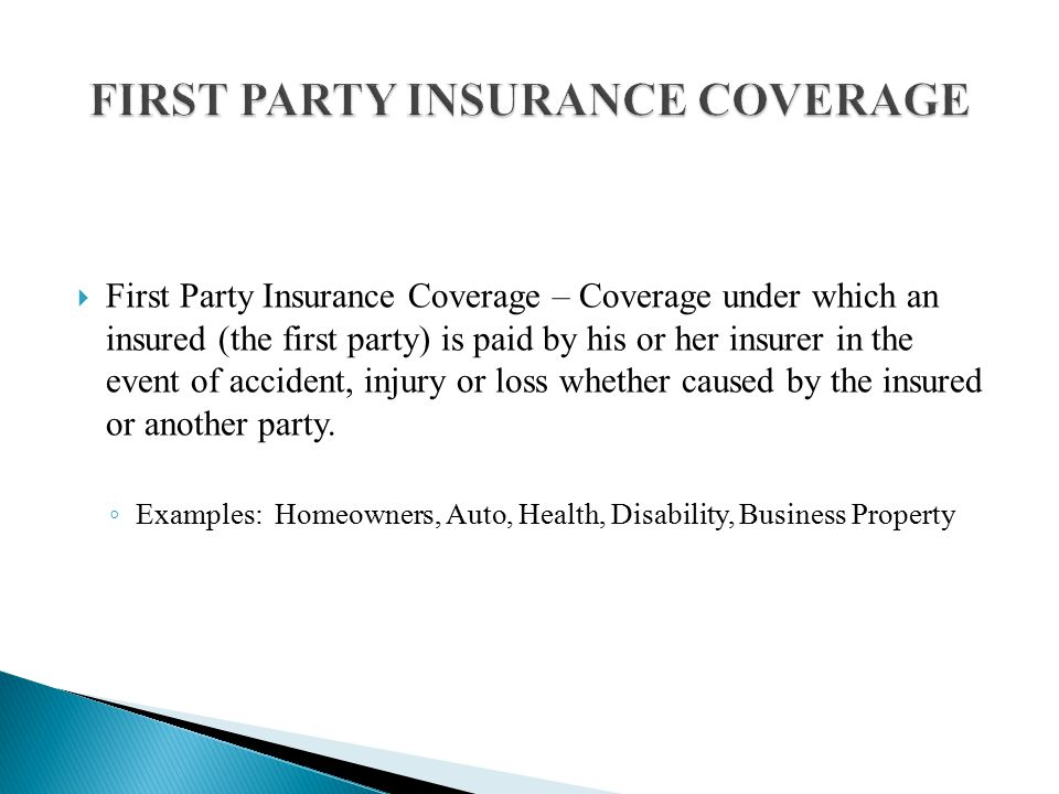  First Party Insurance Coverage – Coverage under which an insured (the first party) is paid by his or her insurer in the event of accident, injury or loss whether caused by the insured or another party.