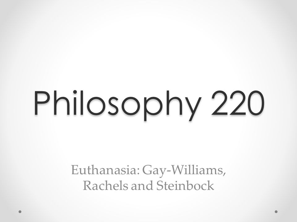 Philosophy 220 Euthanasia: Gay-Williams, Rachels and Steinbock