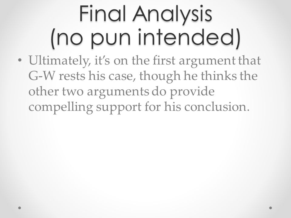 Final Analysis (no pun intended) Ultimately, it's on the first argument that G-W rests his case, though he thinks the other two arguments do provide c