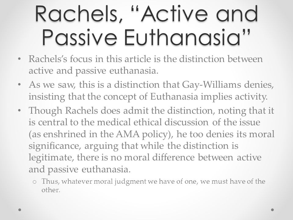 """Rachels, """"Active and Passive Euthanasia"""" Rachels's focus in this article is the distinction between active and passive euthanasia. As we saw, this is"""