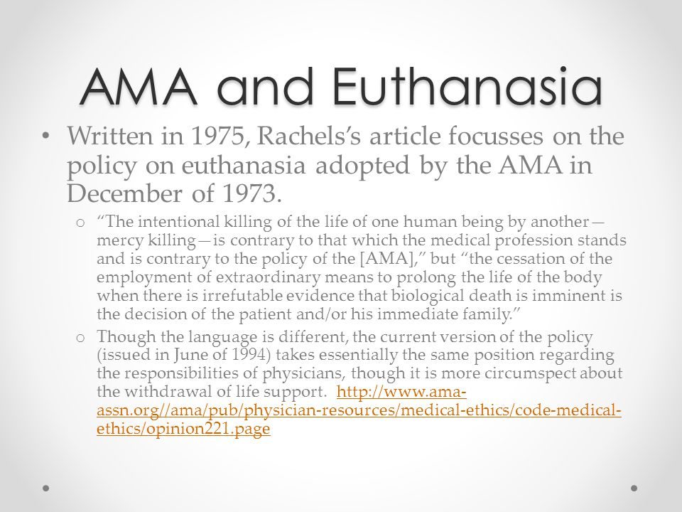 """AMA and Euthanasia Written in 1975, Rachels's article focusses on the policy on euthanasia adopted by the AMA in December of 1973. o """"The intentional"""